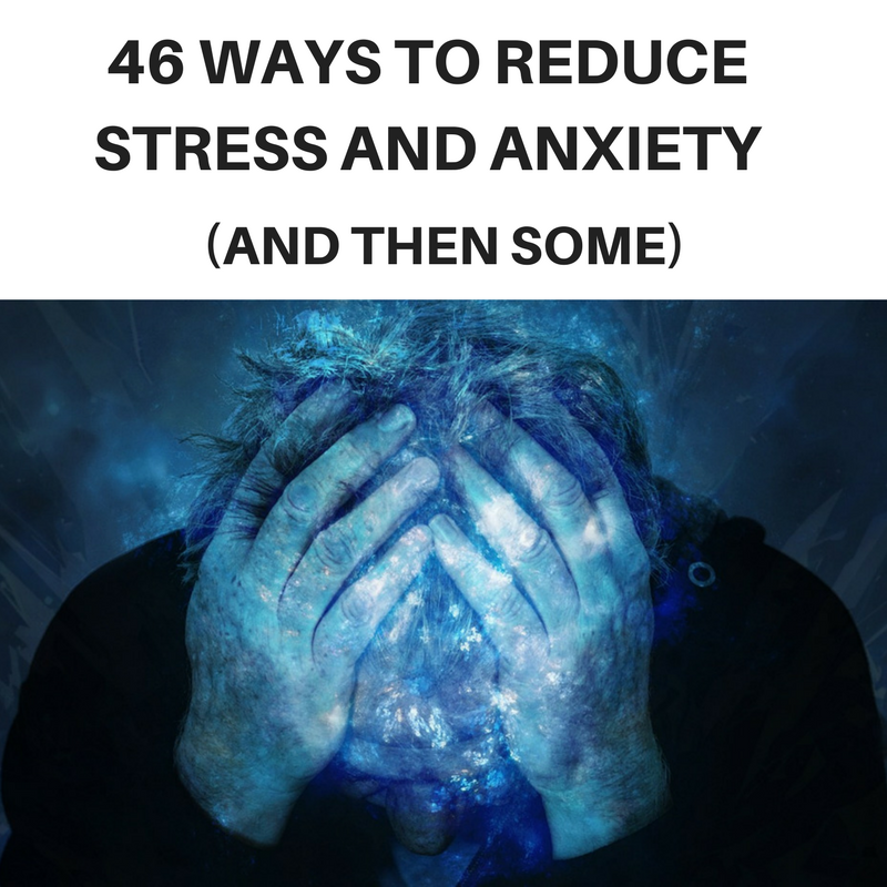 46 ways to reduce stress and anxiety