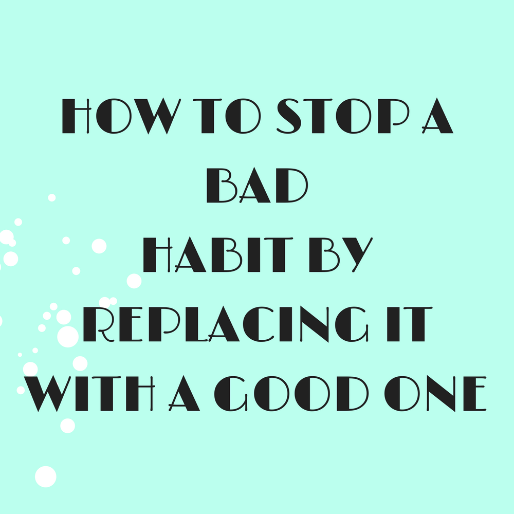 how to stop a bad habit by replacing it with a good one