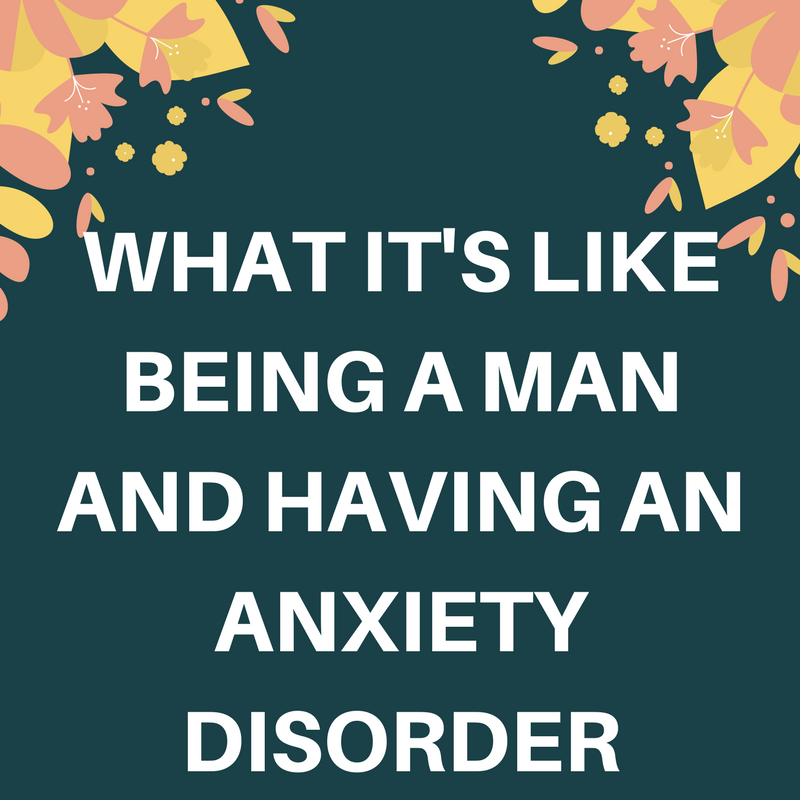 what it's like being a man and having an anxiety disorder