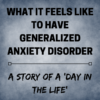 WHAT DOES IT FEEL LIKE TO HAVE GENERALIZED ANXIETY DISORDER